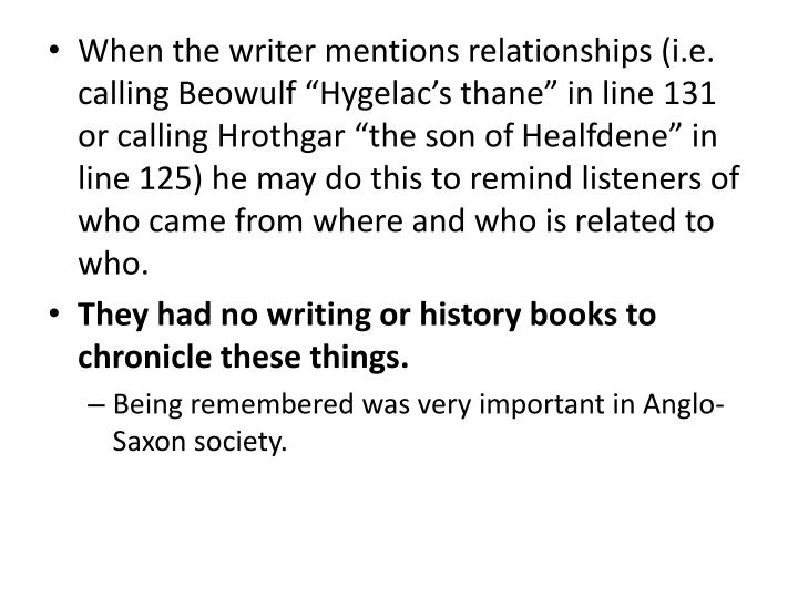 "When the writer mentions relationships (i.e. calling Beowulf ""Hygelac's thane"" in line 131 or calling Hrothgar ""the son of Healfdene"" in line 125) he may do this to remind listeners of who came from where and who is related to who."
