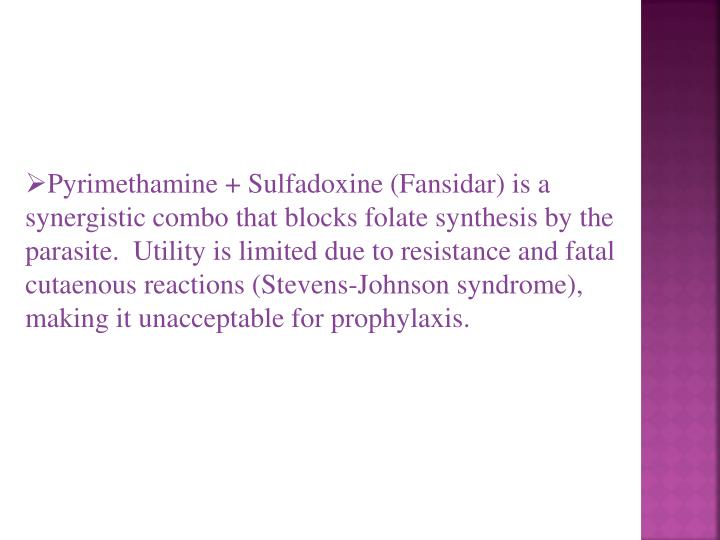 Pyrimethamine + Sulfadoxine (Fansidar) is a synergistic combo that blocks folate synthesis by the parasite.  Utility is limited due to resistance and fatal