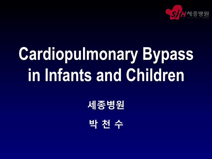 Cardiopulmonary bypass in infants and children