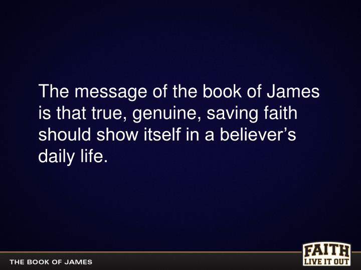 The message of the book of James is that true, genuine, saving faith should show itself in a believe...