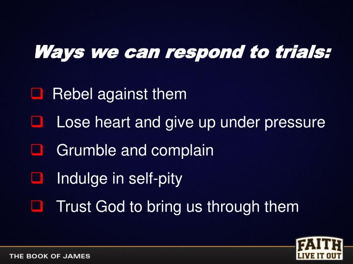 Ways we can respond to trials: