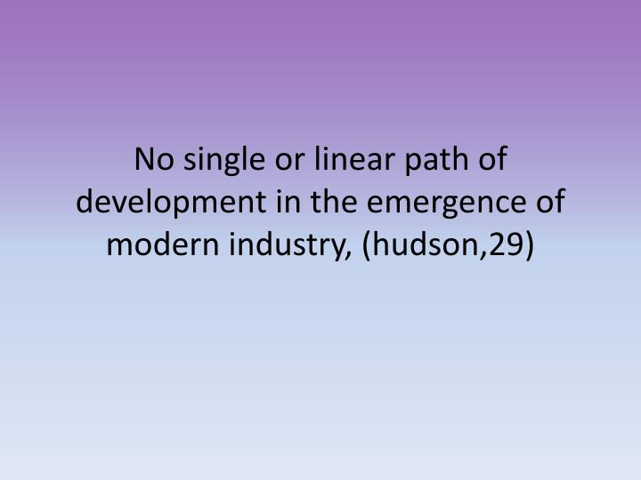 No single or linear path of development in the emergence of modern industry, (hudson,29)