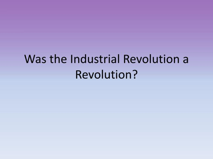 Was the Industrial Revolution a Revolution?