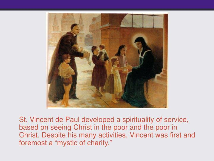 "St. Vincent de Paul developed a spirituality of service, based on seeing Christ in the poor and the poor in Christ. Despite his many activities, Vincent was first and foremost a ""mystic of charity."