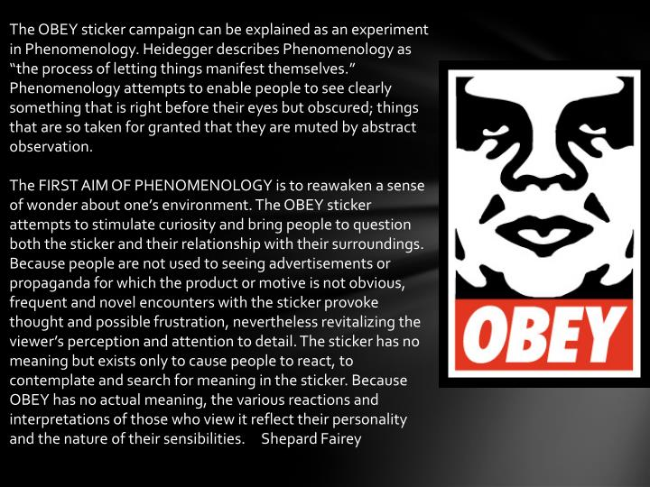 "The OBEY sticker campaign can be explained as an experiment in Phenomenology. Heidegger describes Phenomenology as ""the process of letting things manifest themselves."" Phenomenology attempts to enable people to see clearly something that is right before their eyes but obscured; things that are so taken for granted that they are muted by abstract observation."