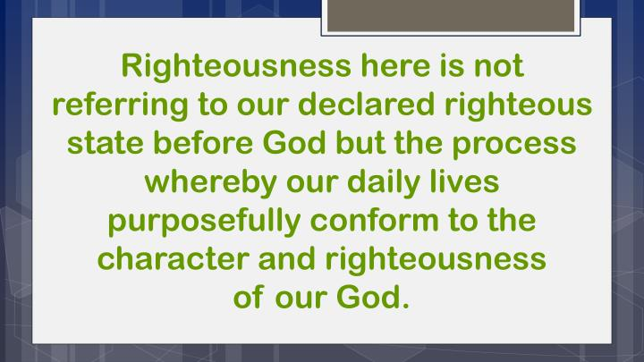 Righteousness here is not referring to our declared righteous state before God but the process whereby our daily lives purposefully conform to the character and righteousness