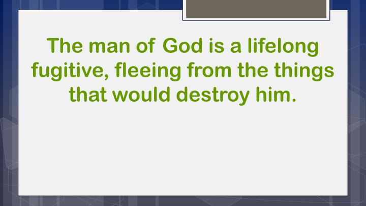 The man of God is a lifelong fugitive, fleeing from the things that would destroy him.