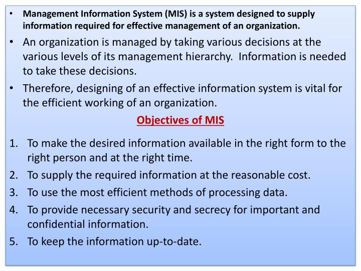 Management Information System (MIS) is a system designed to supply information required for effective management of an organization.