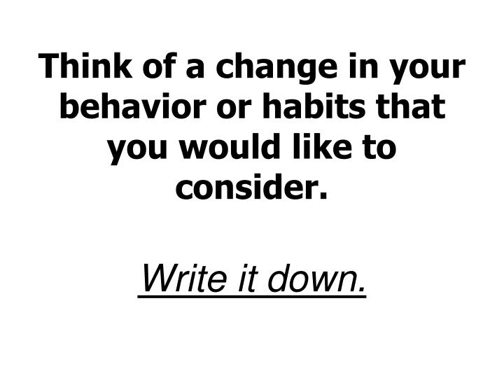 Think of a change in your behavior or habits that you would like to consider.