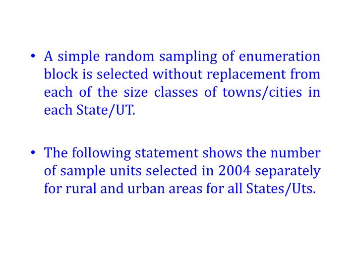 A simple random sampling of enumeration block is selected without replacement from each of the size classes of towns/cities in each State/UT.