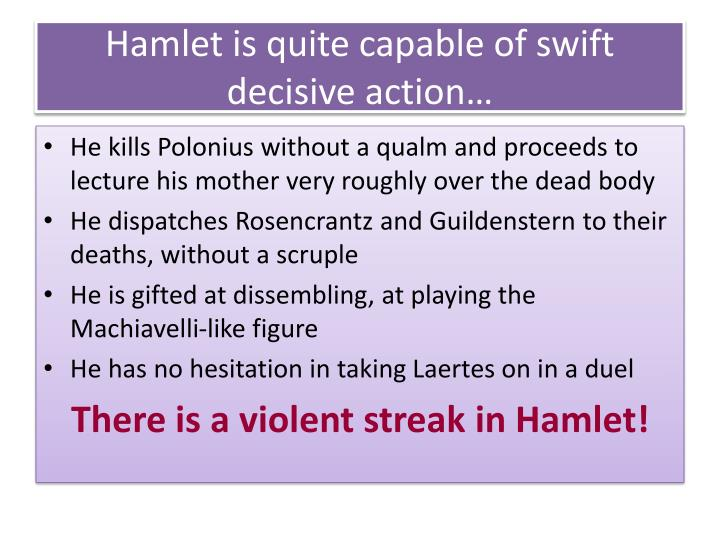 Hamlet is quite capable of swift decisive action…