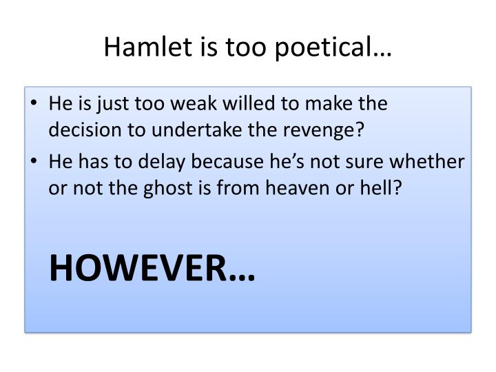 Hamlet is too poetical…