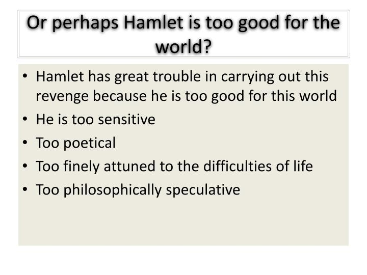 Or perhaps Hamlet is too good for the world?
