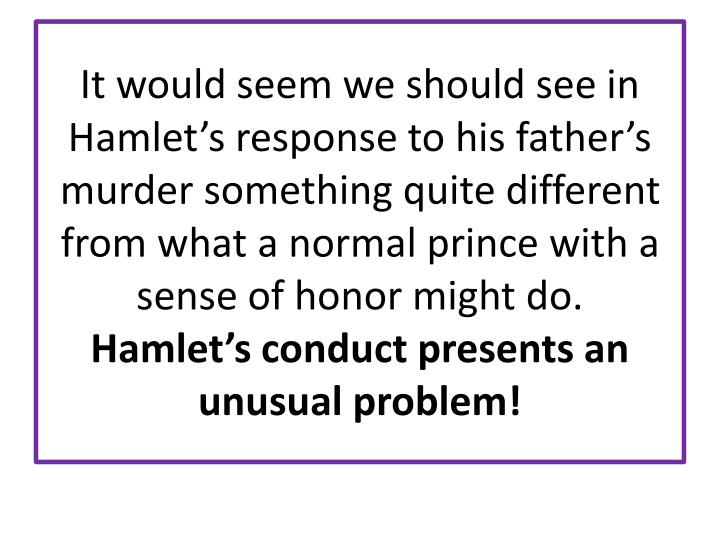 It would seem we should see in Hamlet's response to his father's murder something quite different from what a normal prince with a sense of honor might do.