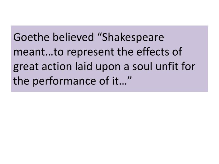 "Goethe believed ""Shakespeare meant…to represent the effects of great action laid upon a soul unfit for the performance of it…"""
