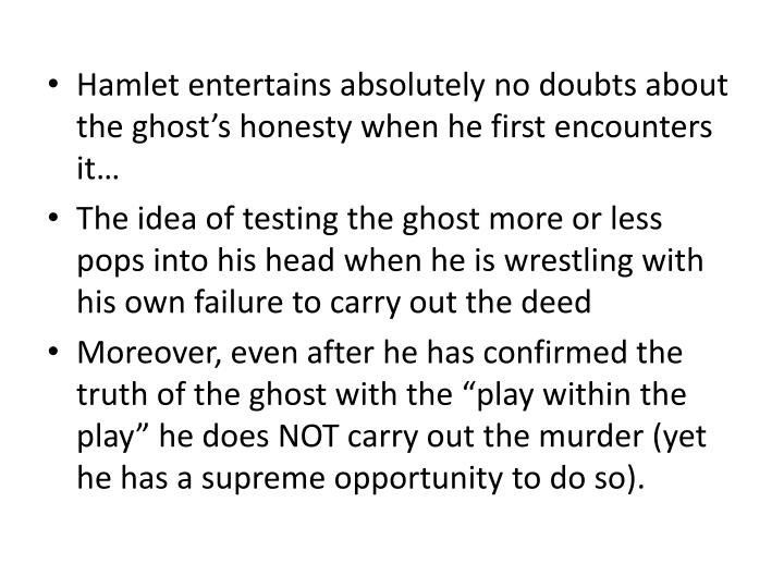 Hamlet entertains absolutely no doubts about the ghost's honesty when he first encounters it…