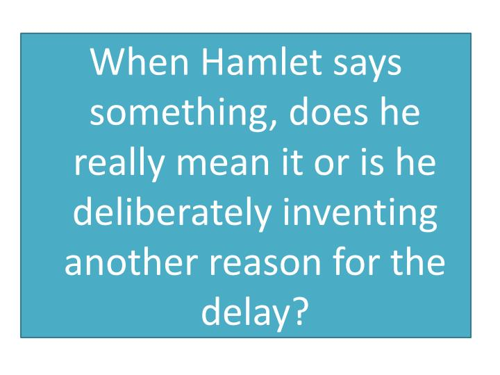 When Hamlet says something, does he really mean it or is he deliberately inventing another reason for the delay?