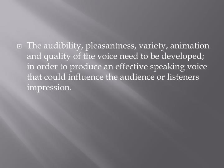 The audibility, pleasantness, variety, animation and quality of the voice need to be developed; in order to produce an effective speaking voice that could influence the audience or listeners impression.