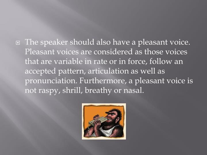 The speaker should also have a pleasant voice. Pleasant voices are considered as those voices that are variable in rate or in force, follow an accepted pattern, articulation as well as pronunciation. Furthermore, a pleasant voice is not raspy, shrill, breathy or nasal.