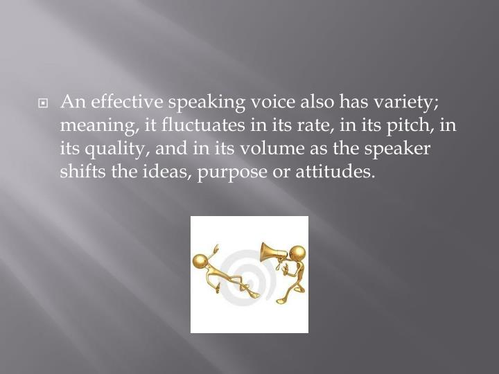 An effective speaking voice also has variety; meaning, it fluctuates in its rate, in its pitch, in its quality, and in its volume as the speaker shifts the ideas, purpose or attitudes.