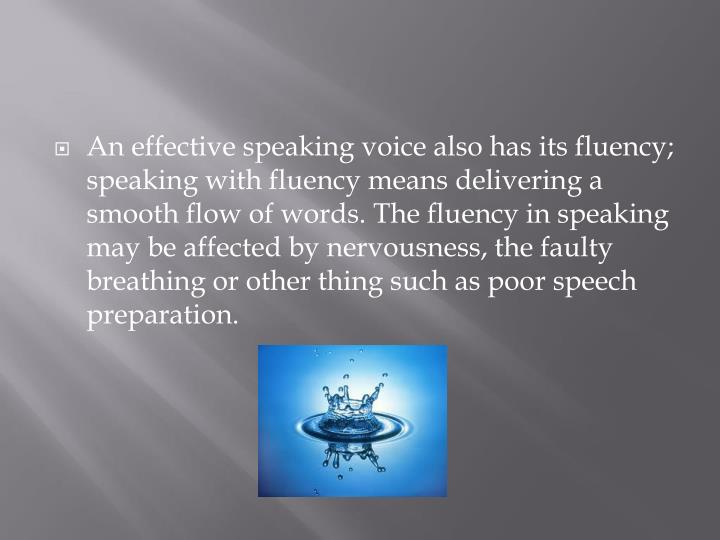 An effective speaking voice also has its fluency; speaking with fluency means delivering a smooth flow of words. The fluency in speaking may be affected by nervousness, the faulty breathing or other thing such as poor speech preparation.
