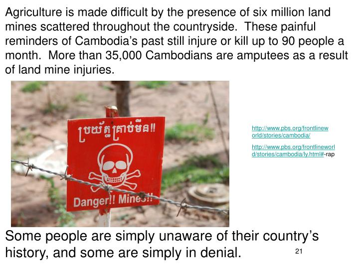 Agriculture is made difficult by the presence of six million land mines scattered throughout the countryside.  These painful reminders of Cambodia's past still injure or kill up to 90 people a month.  More than 35,000 Cambodians are amputees as a result of land mine injuries.