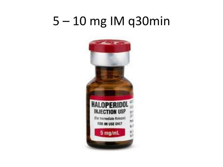 5 – 10 mg IM q30min