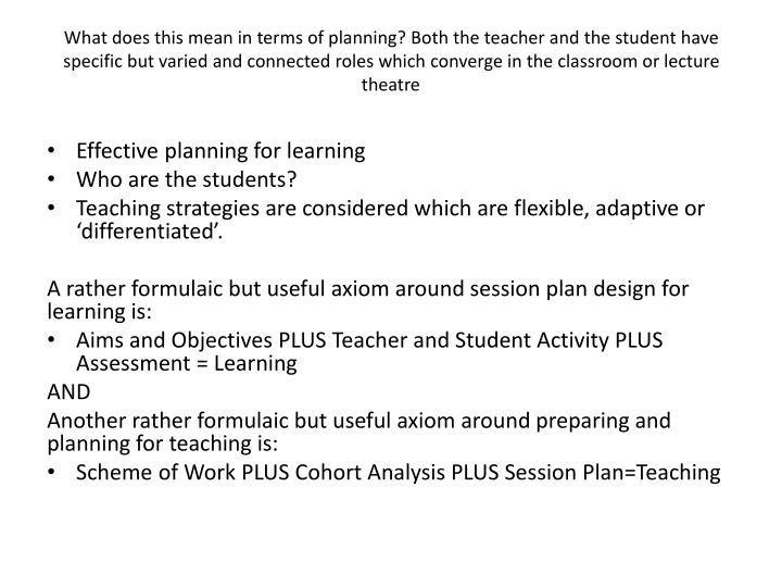 What does this mean in terms of planning? Both the teacher and the student have specific but varied and connected roles which converge in the classroom or lecture