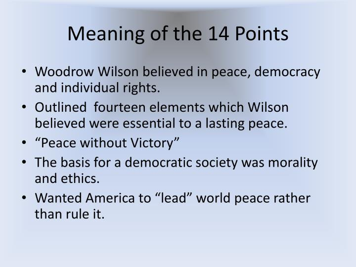 woodrow wilsons 14 points On january 18, 1918, president woodrow wilson gave a speech to congress that outlined fourteen points for peace and the end to world war i wilson wanted lasting peace and for world war i to be the war to end all wars.