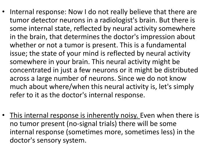 Internal response: Now I do not really believe that there are tumor detector neurons in a radiologist's brain. But there is some internal state, reflected by neural activity somewhere in the brain, that determines the doctor's impression about whether or not a tumor is present. This is a fundamental issue; the state of your mind is reflected by neural activity somewhere in your brain. This neural activity might be concentrated in just a few neurons or it might be distributed across a large number of neurons. Since we do not know much about where/when this neural activity is, let's simply refer to it as the doctor's internal response.