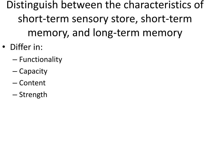 Distinguish between the characteristics of short-term sensory store, short-term memory, and long-term memory