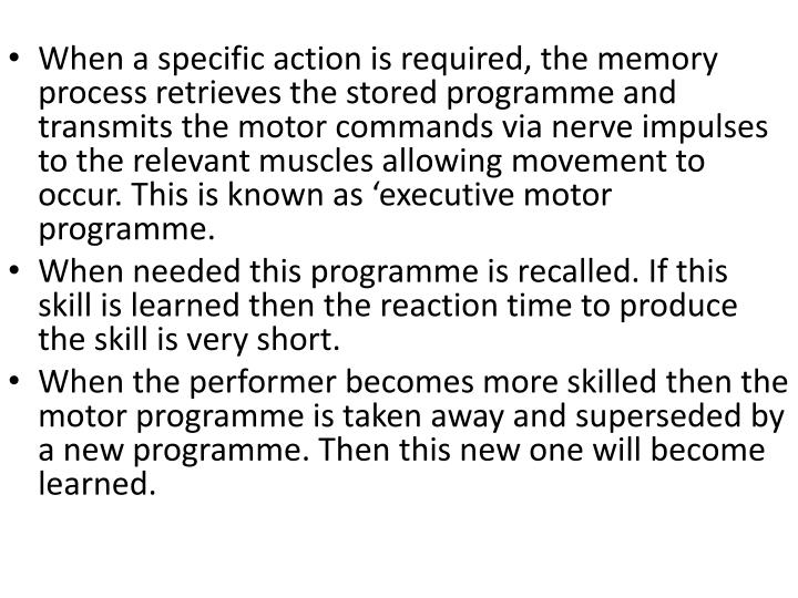 When a specific action is required, the memory process retrieves the stored programme and transmits the motor commands via nerve impulses to the relevant muscles allowing movement to occur. This is known as 'executive motor programme.