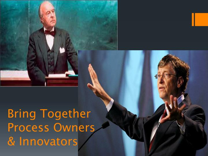 Bring Together Process Owners & Innovators