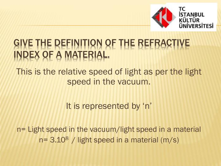 This is the relative speed of light as per the light speed in the vacuum.