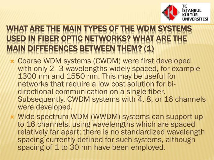 Coarse WDM systems (CWDM) were first developed with only 2–3 wavelengths widely spaced, for example 1300 nm and 1550 nm. This may be useful for networks that require a low cost solution for bi-directional communication on a single fiber.  Subsequently, CWDM systems with 4, 8, or 16 channels were