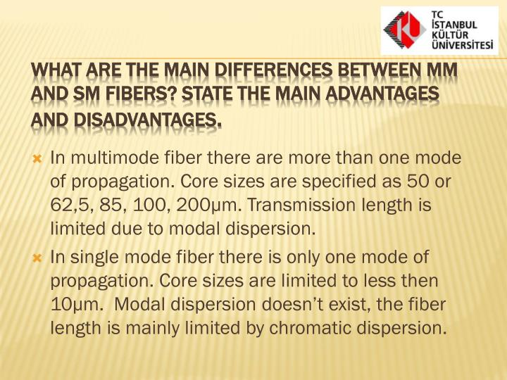 In multimode fiber there are more than one mode of propagation. Core sizes are specified as 50 or 6