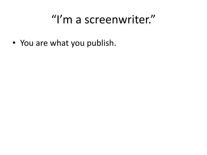 """I'm a screenwriter."""