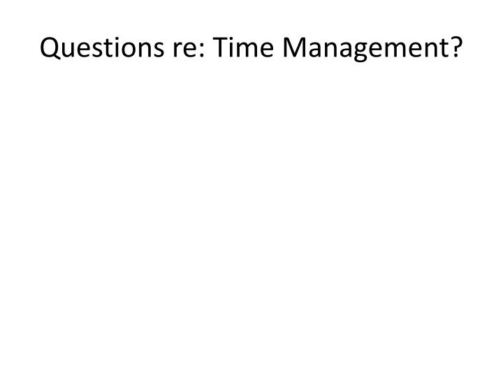 Questions re: Time Management?