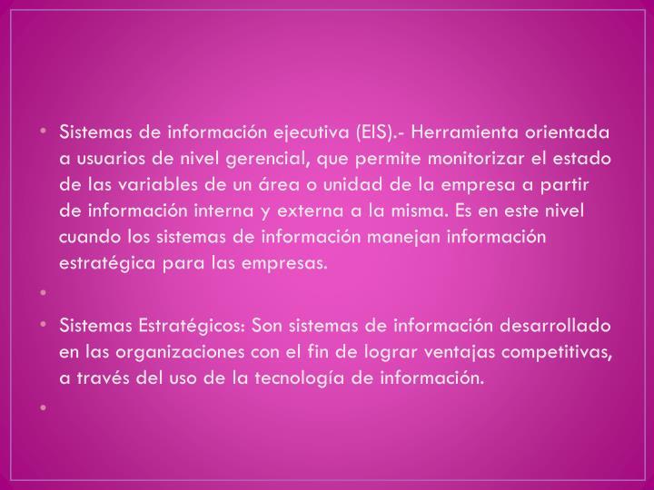 Sistemas de información ejecutiva(EIS).- Herramienta orientada a usuarios de nivel gerencial, que permite monitorizar el estado de las variables de un área o unidad de la empresa a partir de información interna y externa a la misma. Es en este nivel cuando los sistemas de información manejan información estratégica para las empresas.