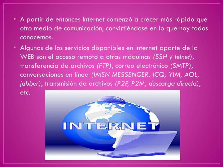 A partir de entonces Internet comenzó a crecer más rápido que otro medio de comunicación, convirtiéndose en lo que hoy todos conocemos.