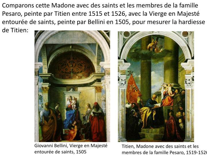 Comparons cette Madone avec des saints et les membres de la famille Pesaro, peinte par Titien entre 1515 et 1526, avec la Vierge en Majesté entourée de saints, peinte par Bellini en 1505, pour mesurer la hardiesse de Titien: