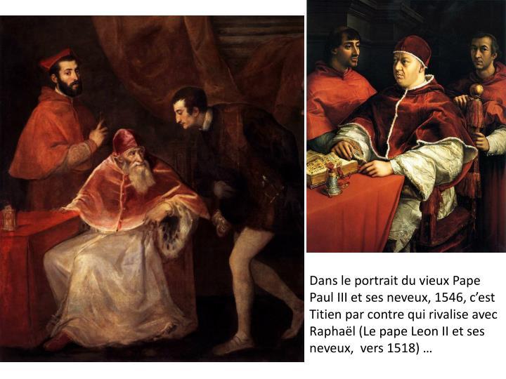 Dans le portrait du vieux Pape Paul III et ses neveux, 1546, c'est Titien par contre qui rivalise avec Raphaël (