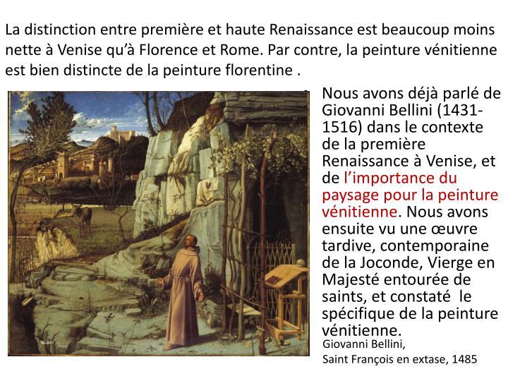 La distinction entre première et haute Renaissance est beaucoup moins nette à Venise qu'à Florence et Rome. Par contre, la peinture vénitienne est bien distincte de la peinture florentine .