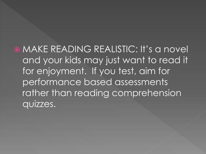 MAKE READING REALISTIC: It's a novel and your kids may just want to read it for enjoyment.  If you test, aim for performance based assessments rather than reading comprehension quizzes.