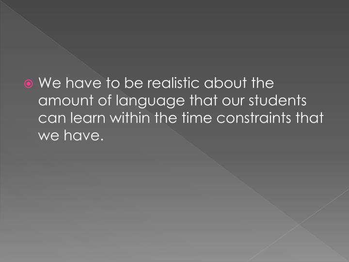 We have to be realistic about the amount of language that our students can learn within the time con...