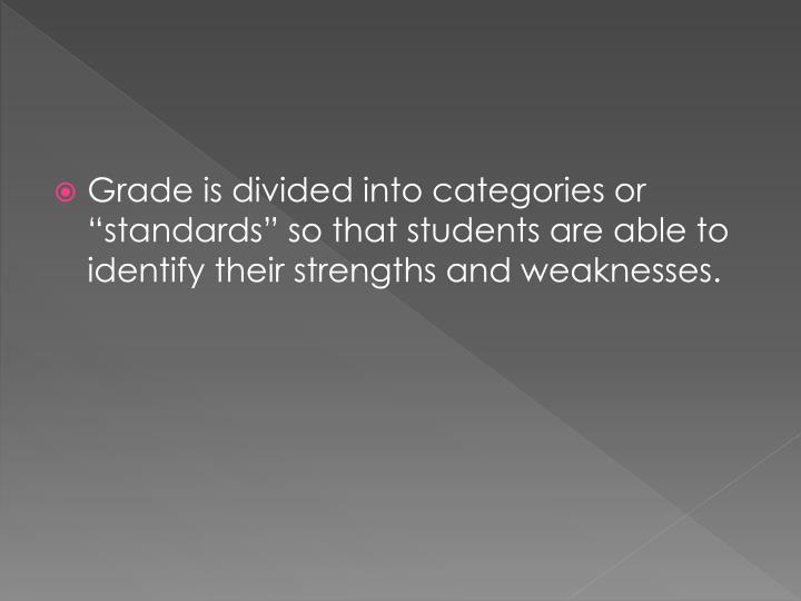 "Grade is divided into categories or ""standards"" so that students are able to identify their strengths and weaknesses."