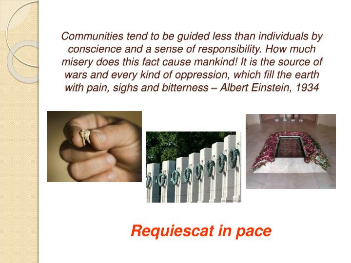 Communities tend to be guided less than individuals by conscience and a sense of responsibility. How much misery does this fact cause mankind! It is the source of wars and every kind of oppression, which fill the earth with pain, sighs and bitterness – Albert Einstein, 1934