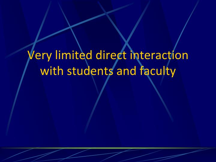 Very limited direct interaction with students and faculty