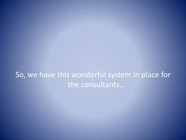 So, we have this wonderful system in place for the consultants…