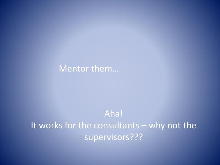 Mentor them…